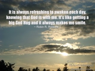 """""""It is always refreshing to awaken each day, knowing that God is with me. It's like getting a big God Hug and it always makes me smile."""" – Robin R. Robbins"""